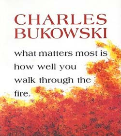 Charles Bukowski - What Matters Most is How Well You Walk Through the Fire Quotes