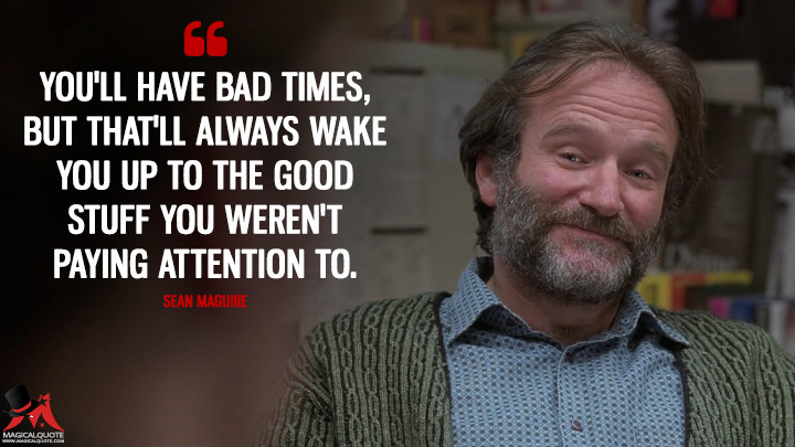 You'll have bad times, but it'll always wake you up to the good stuff you weren't paying attention to. - Sean Maguire (Good Will Hunting Quotes)