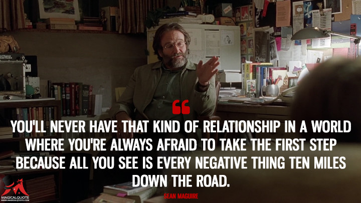 You'll never have that kind of relationship in a world where you're always afraid to take the first step because all you see is every negative thing ten miles down the road. - Sean Maguire (Good Will Hunting Quotes)