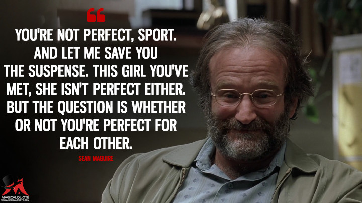You're not perfect, sport. And let me save you the suspense. This girl you've met, she isn't perfect either. But the question is whether or not you're perfect for each other. - Sean Maguire (Good Will Hunting Quotes)