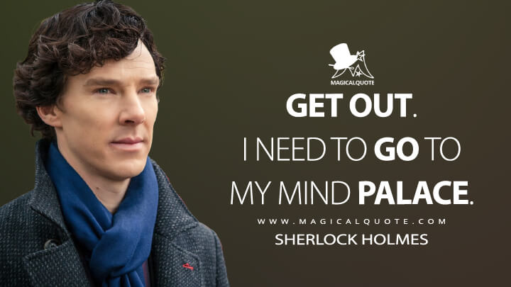 Get out. I need to go to my mind palace. - Sherlock Holmes (Sherlock Quotes)