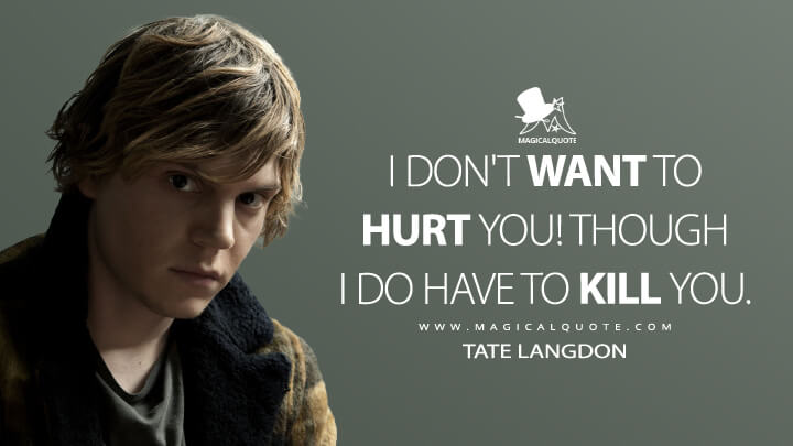 I don't want to hurt you! Though I do have to kill you. - Tate Langdon (American Horror Story Quotes)