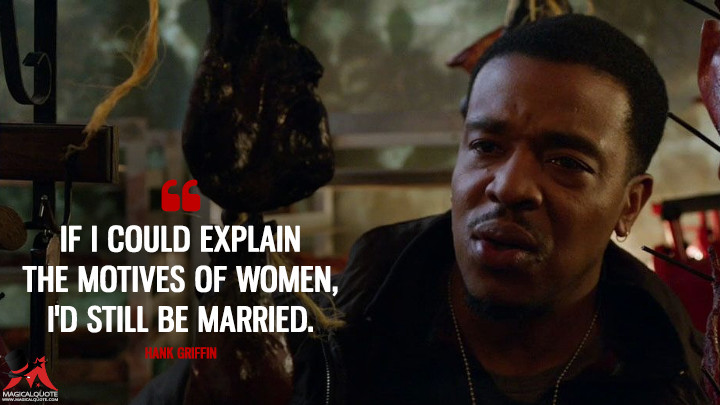 If I could explain the motives of women, I'd still be married. - Hank Griffin (Grimm Quotes)