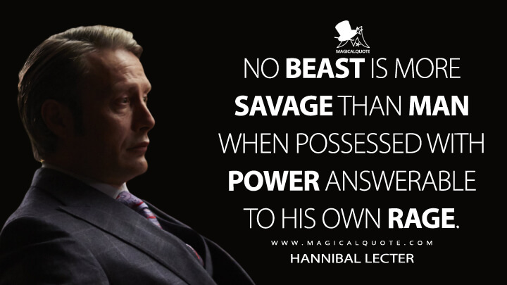 No beast is more savage than man when possessed with power answerable to his own rage. - Hannibal Lecter (Hannibal Quotes)