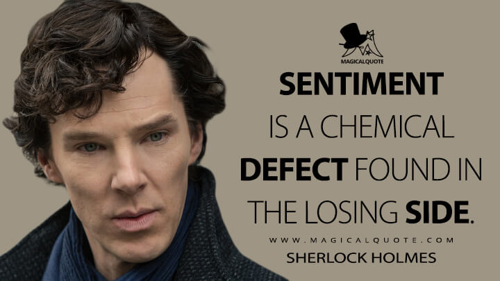 Sentiment is a chemical defect found in the losing side. - Sherlock Holmes (Sherlock Quotes)