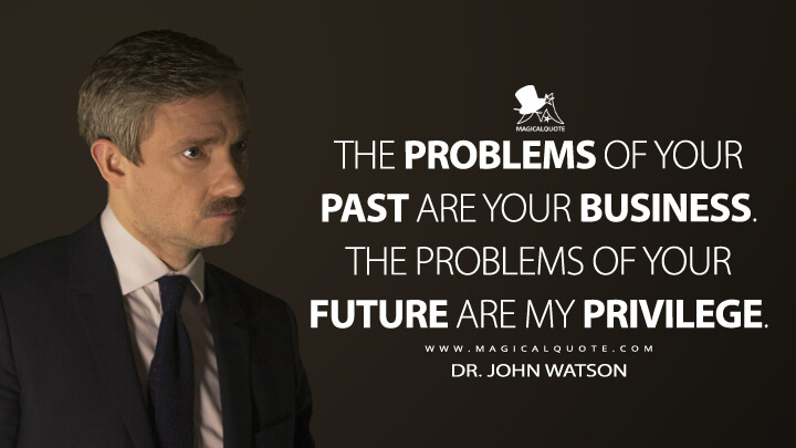 The problems of your past are your business. The problems of your future are my privilege. - Dr. John Watson (Sherlock Quotes)