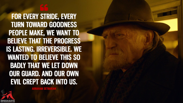 Abraham Setrakian Season 4 - For every stride, every turn toward goodness people make, we want to believe that the progress is lasting. Irreversible. We wanted to believe this so badly that we let down our guard. And our own evil crept back into us. (The Strain Quotes)
