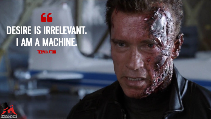 Desire is irrelevant. I am a machine. - Terminator (Terminator 3: Rise of the Machines Quotes)