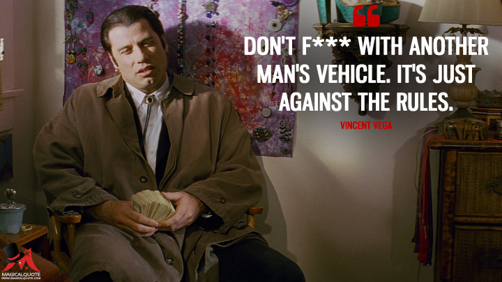 Don't f*** with another man's vehicle. It's just against the rules. - Vincent Vega (Pulp Fiction Quotes)