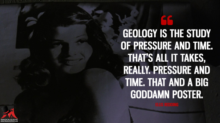 Geology is the study of pressure and time. That's all it takes, really. Pressure and time. That and a big goddamn poster. - Ellis Redding (The Shawshank Redemption Quotes)