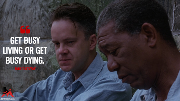 Get busy living or get busy dying. - Andy Dufresne (The Shawshank Redemption Quotes)