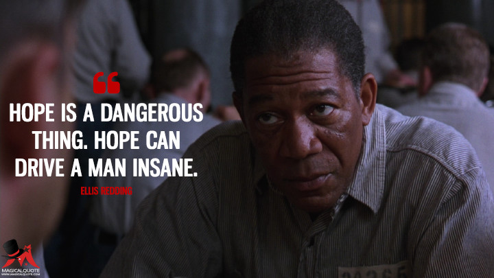 Hope is a dangerous thing. Hope can drive a man insane. - Ellis Redding (The Shawshank Redemption Quotes)