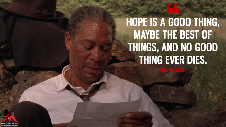 Hope is a good thing, maybe the best of things, and no good thing ever dies. - Andy Dufresne (The Shawshank Redemption Quotes)