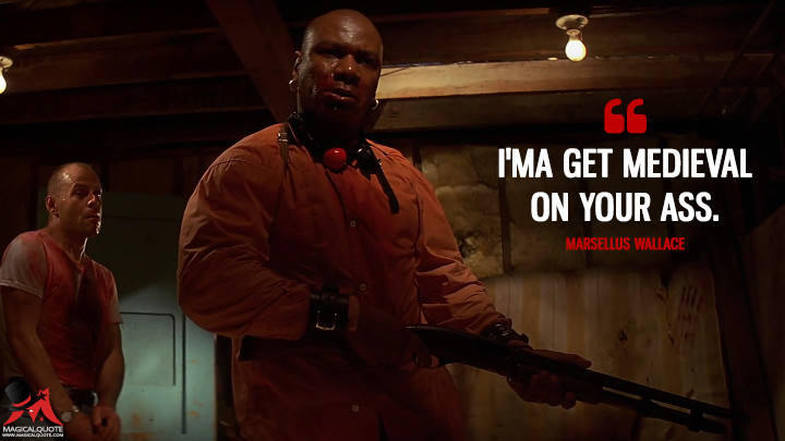 I'ma get medieval on your ass. - Marsellus Wallace (Pulp Fiction Quotes)