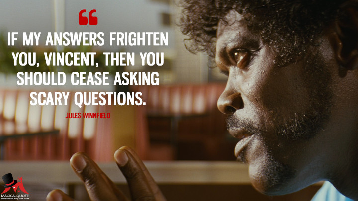 If my answers frighten you, Vincent, then you should cease asking scary questions. - Jules Winnfield (Pulp Fiction Quotes)