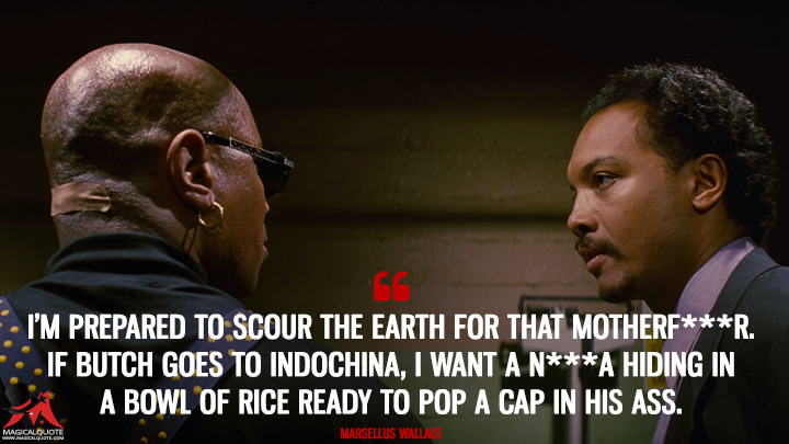 I'm prepared to scour the Earth for that motherf*****. If Butch goes to Indochina, I want a n***a hiding in a bowl of rice ready to pop a cap in his a**. - Marsellus Wallace (Pulp Fiction Quotes)