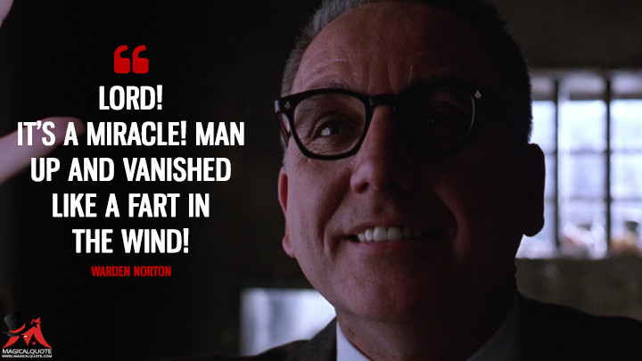 Lord! It's a miracle! Man up and vanished like a fart in the wind! - Warden Norton (The Shawshank Redemption Quotes)