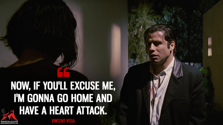 Now, if you'll excuse me, I'm gonna go home and have a heart attack. - Vincent Vega (Pulp Fiction Quotes)