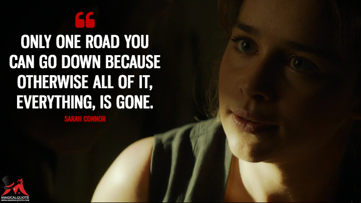 Only one road you can go down because otherwise all of it, everything, is gone. - Sarah Connor (Terminator Genisys Quotes)