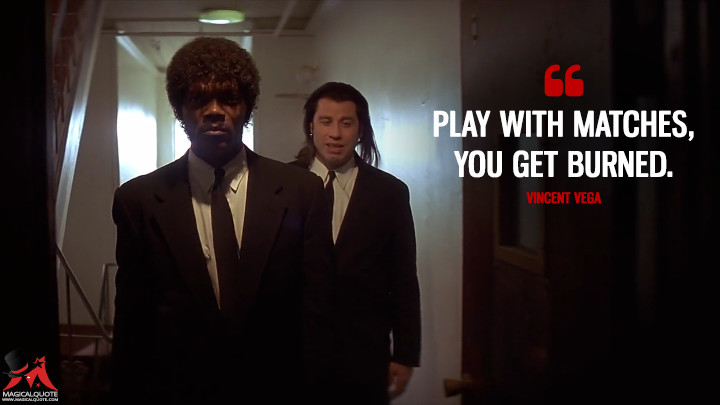 Play with matches, you get burned. - Vincent Vega (Pulp Fiction Quotes)
