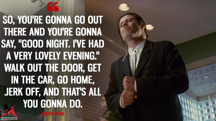 "So, you're gonna go out there and you're gonna say, ""Good night. I've had a very lovely evening."" Walk out the door, get in the car, go home, jerk off, and that's all you gonna do. - Vincent Vega (Pulp Fiction Quotes)"