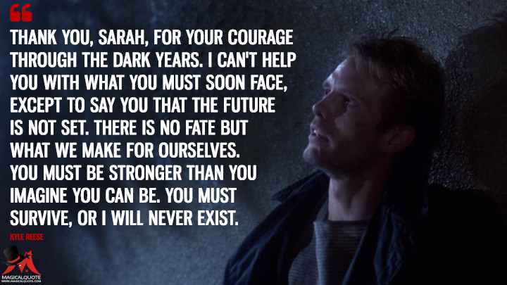 Thank you, Sarah, for your courage through the dark years. I can't help you with what you must soon face, except to say you that the future is not set. There is no fate but what we make for ourselves. You must be stronger than you imagine you can be. You must survive, or I will never exist. - Kyle Reese (The Terminator Quotes)