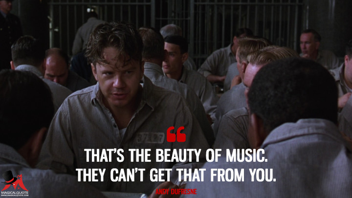 That's the beauty of music. They can't get that from you. - Andy Dufresne (The Shawshank Redemption Quotes)
