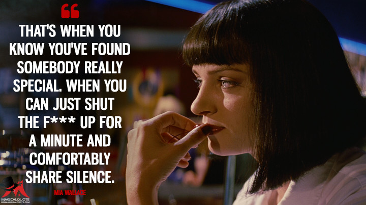 That's when you know you've found somebody really special. When you can just shut the f*** up for a minute and comfortably share silence. - Mia Wallace (Pulp Fiction Quotes)