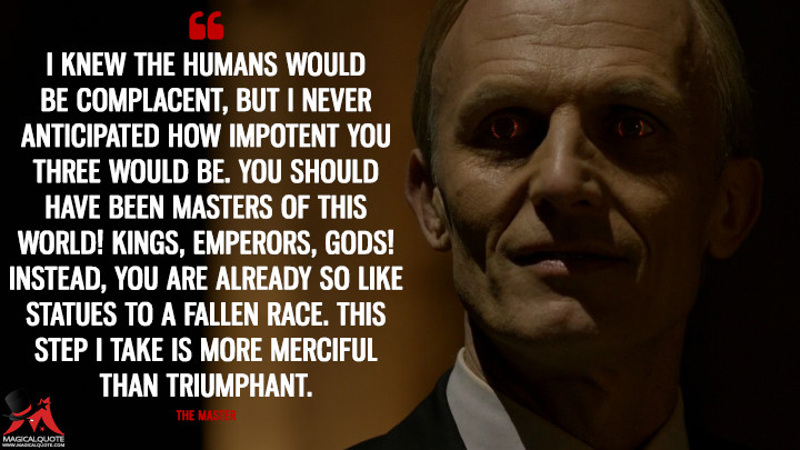 The Master Season 3 - I knew the humans would be complacent, but I never anticipated how impotent you three would be. You should have been masters of this world! Kings, emperors, gods! Instead, you are already so like statues to a fallen race. This step I take is more merciful than triumphant. (The Strain Quotes)