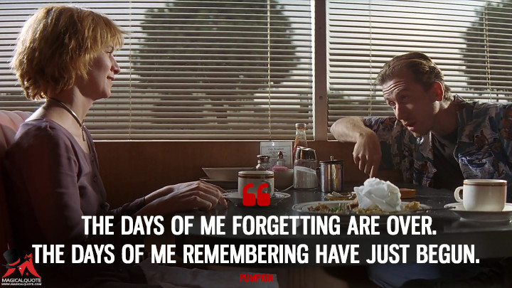 The days of me forgetting are over. The days of me remembering have just begun. - Pumpkin (Pulp Fiction Quotes)