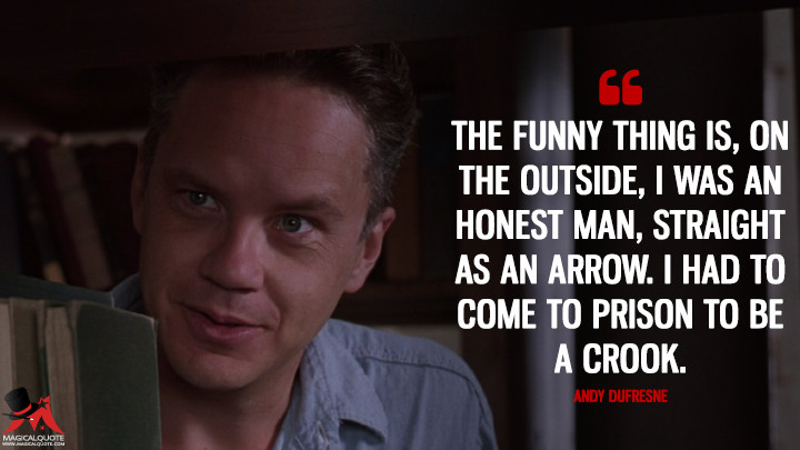 The funny thing is, on the outside, I was an honest man, straight as an arrow. I had to come to prison to be a crook. - Andy Dufresne (The Shawshank Redemption Quotes)