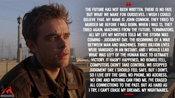 The future has not been written. There is no fate but what we make for ourselves. I wish I could believe that. My name is John Connor. They tried to murder me before I was born. When I was 13, they tried again. Machines from the future. Terminators. All my life my mother told me the storm was coming - Judgment Day, the beginning of a war between man and machines. Three billion lives were vanished in an instant. And I would lead what was left of the human race to ultimate victory. It hasn't happened, no bombs fell, computers didn't take control. We stopped Judgment Day. I should feel safe. But I don't. So I live off the grid, no phone, no address. No one and nothing can find me. I've erased all connections to the past. But as hard as I try, I can't erase my dreams. My nightmares. - John Connor (Terminator 3: Rise of the Machines Quotes)