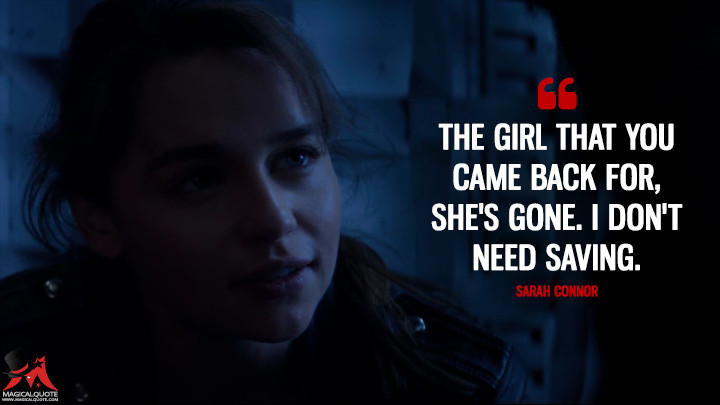 The girl that you came back for, she's gone. I don't need saving. - Sarah Connor (Terminator Genisys Quotes)