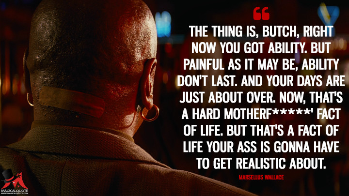 The thing is, Butch, right now you got ability. But painful as it may be, ability don't last. And your days are just about over. Now, that's a hard motherf*****' fact of life. But that's a fact of life your ass is gonna have to get realistic about. - Marsellus Wallace (Pulp Fiction Quotes)