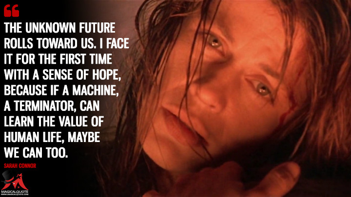 The unknown future rolls toward us. I face it for the first time with a sense of hope, because if a machine, a Terminator, can learn the value of human life, maybe we can too. - Sarah Connor (Terminator 2: Judgment Day Quotes)