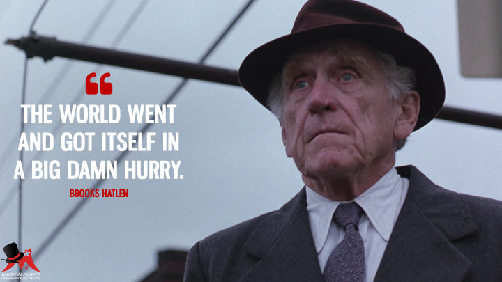 The world went and got itself in a big damn hurry. - Brooks Hatlen (The Shawshank Redemption Quotes)