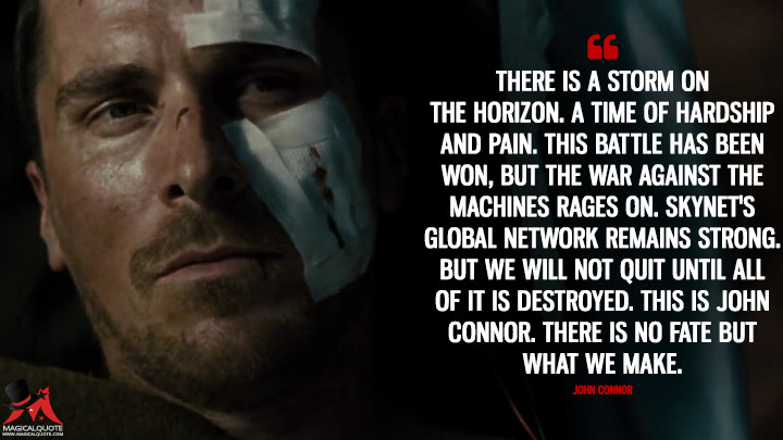 There is a storm on the horizon. A time of hardship and pain. This battle has been won, but the war against the machines rages on. Skynet's global network remains strong. But we will not quit until all of it is destroyed. This is John Connor. There is no fate but what we make. - John Connor (Terminator Salvation Quotes)