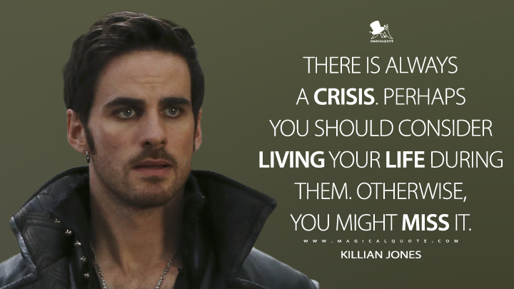 There is always a crisis. Perhaps you should consider living your life during them. Otherwise, you might miss it. - Killian Jones (Once Upon a Time Quotes)