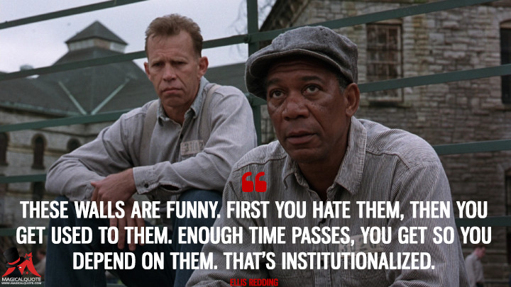 These walls are funny. First you hate them, then you get used to them. Enough time passes, you get so you depend on them. That's institutionalized. - Ellis Redding (The Shawshank Redemption Quotes)