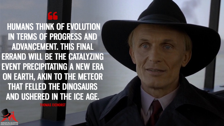 Thomas Eichorst Season 3 - Humans think of evolution in terms of progress and advancement. This final errand will be the catalyzing event precipitating a new era on Earth, akin to the meteor that felled the dinosaurs and ushered in the Ice Age. (The Strain Quotes)