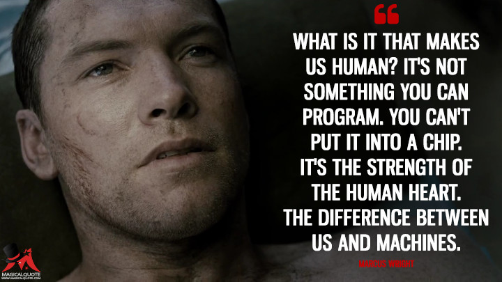 What is it that makes us human? It's not something you can program. You can't put it into a chip. It's the strength of the human heart. The difference between us and machines. - Marcus Wright (Terminator Salvation Quotes)