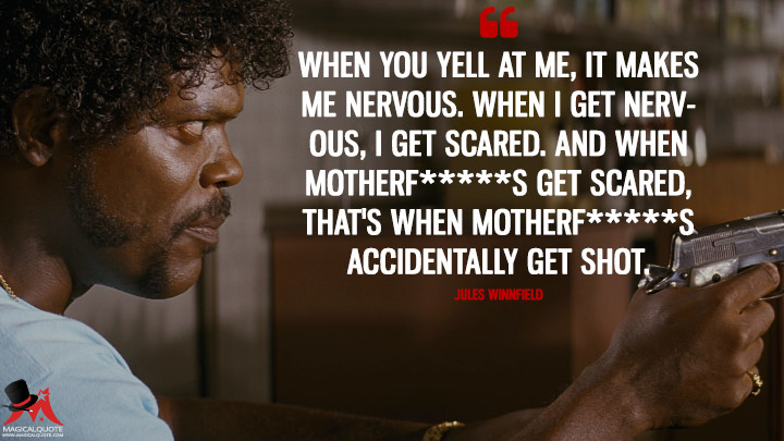 When you yell at me, it makes me nervous. When I get nervous, I get scared. And when motherf*****s get scared, that's when motherf*****s accidentally get shot. - Jules Winnfield (Pulp Fiction Quotes)