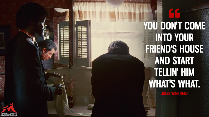 You don't come into your friend's house and start tellin' him what's what. - Jules Winnfield (Pulp Fiction Quotes)