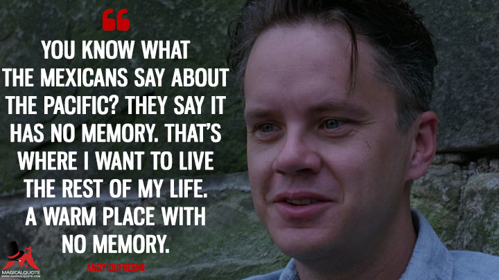 You know what the Mexicans say about the Pacific? They say it has no memory. That's where I want to live the rest of my life. A warm place with no memory. - Andy Dufresne (The Shawshank Redemption Quotes)