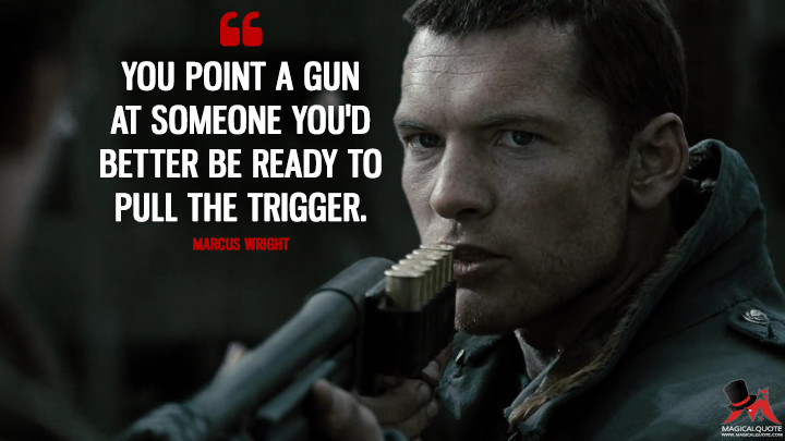 You point a gun at someone you'd better be ready to pull the trigger. - Marcus Wright (Terminator Salvation Quotes)