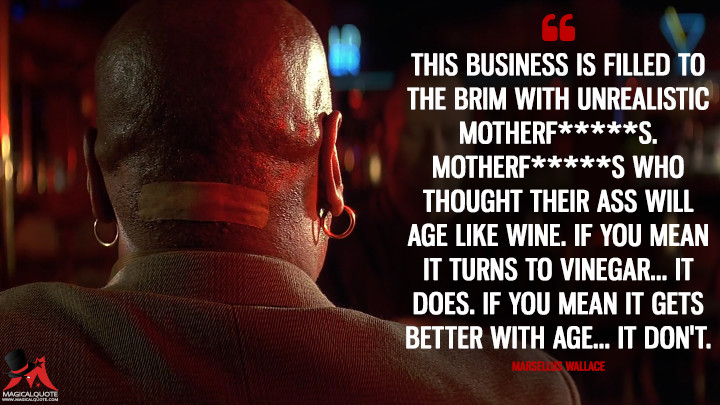 This business is filled to the brim with unrealistic motherf*****s. Motherf*****s who thought their ass will age like wine. If you mean it turns to vinegar... it does. If you mean it gets better with age... it don't. - Marsellus Wallace (Pulp Fiction Quotes)