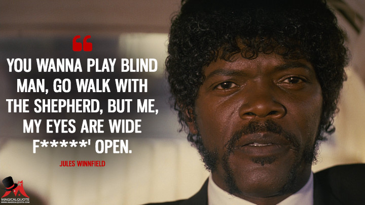 You wanna play blind man, go walk with the shepherd, but me, my eyes are wide f*****' open. - Jules Winnfield (Pulp Fiction Quotes)