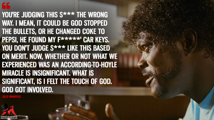 Youre judging this s*** the wrong way. I mean, it could be God stopped the bullets, or He changed Coke to Pepsi, He found my f***** car keys.