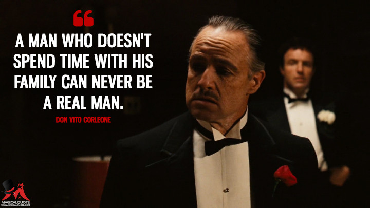 A man who doesn't spend time with his family can never be a real man. - Don Vito Corleone (The Godfather Quotes)