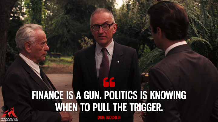 Finance is a gun. Politics is knowing when to pull the trigger. - Don Lucchesi (The Godfather: Part III Quotes)